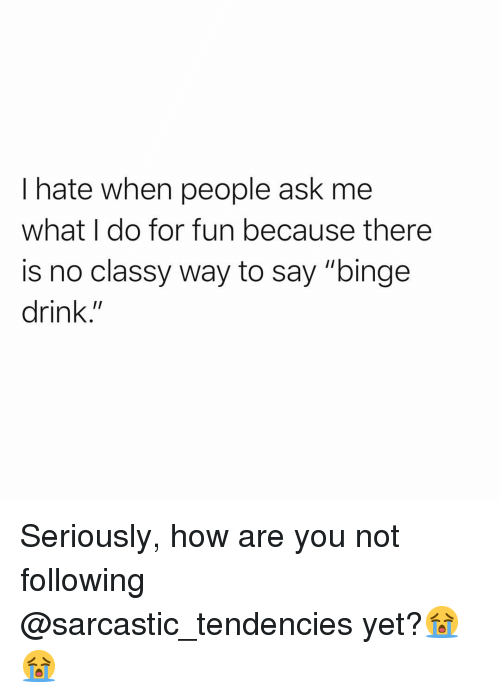 "tendencies: I hate when people ask me  what I do for fun because there  is no classy way to say ""binge  drink."" Seriously, how are you not following @sarcastic_tendencies yet?😭😭"