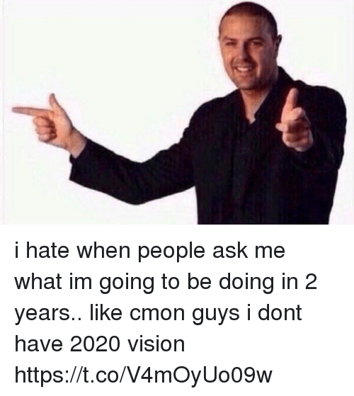 cmon-guys: i hate when people ask me what im going to be doing in 2 years.. like cmon guys i dont have 2020 vision https://t.co/V4mOyUo09w