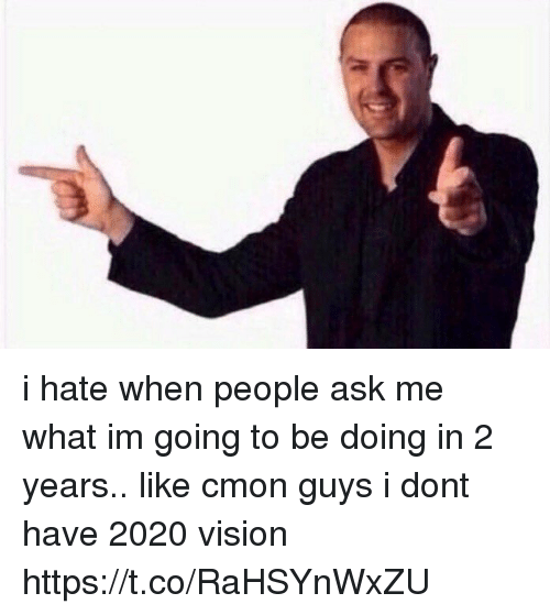 cmon-guys: i hate when people ask me what im going to be doing in 2 years.. like cmon guys i dont have 2020 vision https://t.co/RaHSYnWxZU