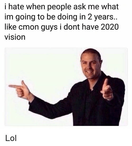 cmon-guys: i hate when people ask me what  im going to be doing in 2 years.  like cmon guys i dont have 2020  vision Lol