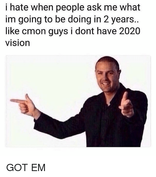 cmon-guys: i hate when people ask me what  im going to be doing in 2 years..  like cmon guys i dont have 2020  vision GOT EM