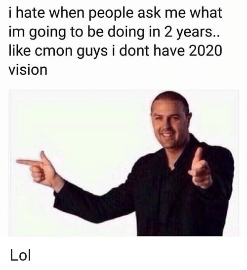 cmon-guys: i hate when people ask me what  im going to be doing in 2 years..  like cmon guys i dont have 2020  visiOn Lol