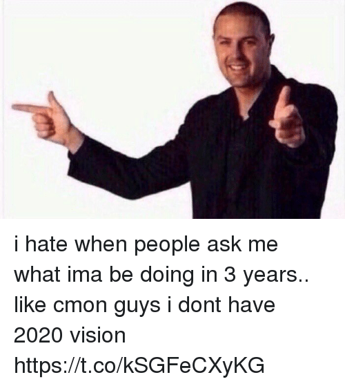 cmon-guys: i hate when people ask me what ima be doing in 3 years.. like cmon guys i dont have 2020 vision https://t.co/kSGFeCXyKG