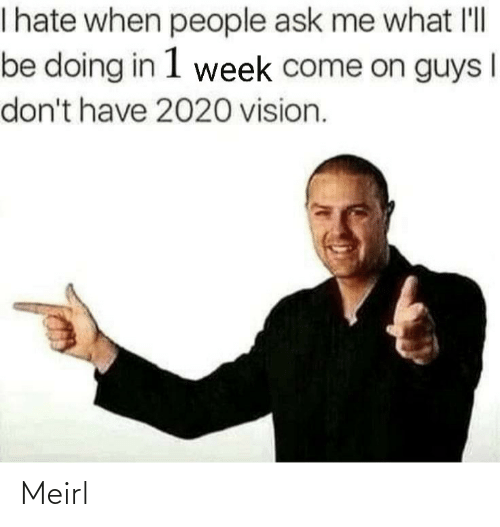 When People: I hate when people ask me what l'll  be doing in 1 week come on guys  don't have 2020 vision. Meirl