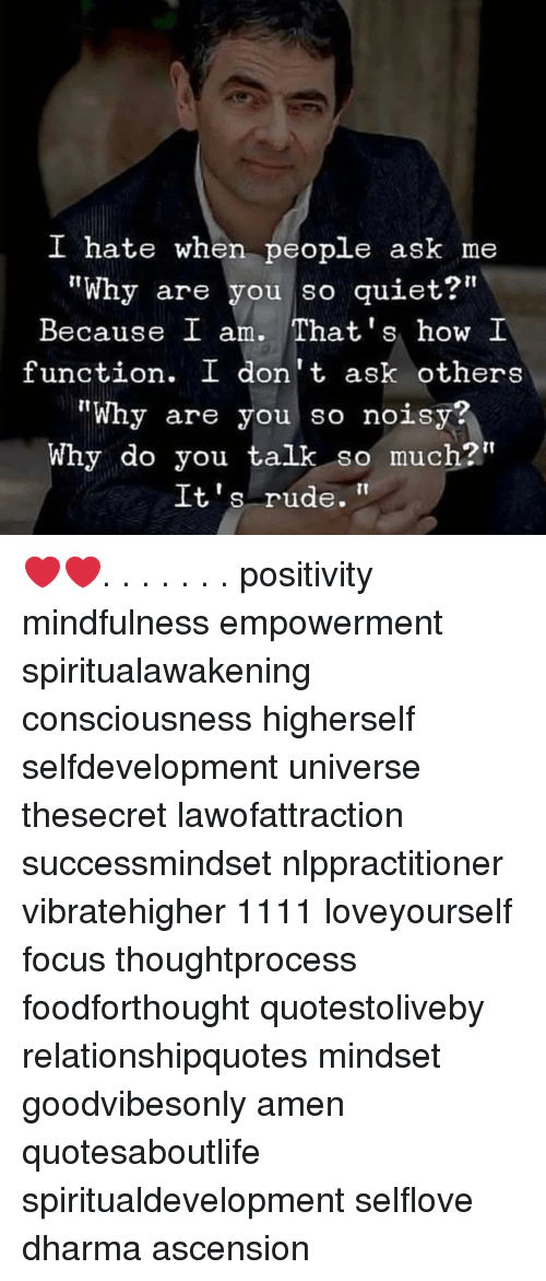 """Memes, Rude, and Focus: I hate when people ask me  """"Why are you so quiet?""""  Because I am. That's how I  function. I don't ask others  """"Why are you so noisy?  Why do you talk so much?""""  It's rude. ❤️❤️. . . . . . . positivity mindfulness empowerment spiritualawakening consciousness higherself selfdevelopment universe thesecret lawofattraction successmindset nlppractitioner vibratehigher 1111 loveyourself focus thoughtprocess foodforthought quotestoliveby relationshipquotes mindset goodvibesonly amen quotesaboutlife spiritualdevelopment selflove dharma ascension"""