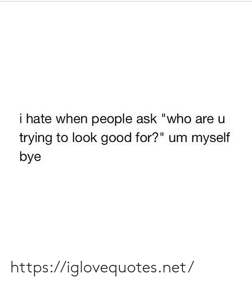 "Good, Ask, and Net: i hate when people ask ""who are u  trying to look good for?"" um myself  bye https://iglovequotes.net/"