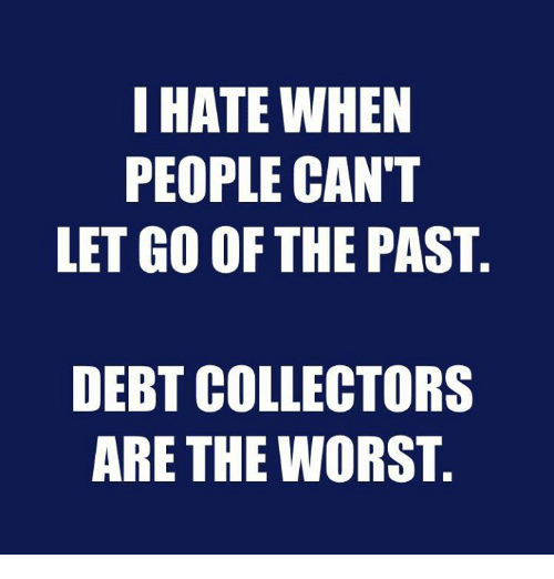 I Hate When People Cant Let Go Of The Past Debt Collectors Are The