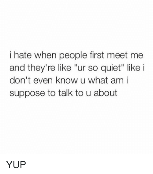 """U What: i hate when people first meet me  and they're like """"ur so quiet"""" like i  don't even know u what am i  suppose to talk to u about YUP"""