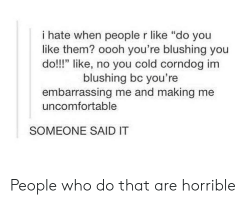 """Cold, Who, and Them: i hate when people r like """"do you  like them? oooh you're blushing you  do!!!"""" like, no you cold corndog im  blushing bc you're  embarrassing me and making me  uncomfortable  SOMEONE SAID IT People who do that are horrible"""