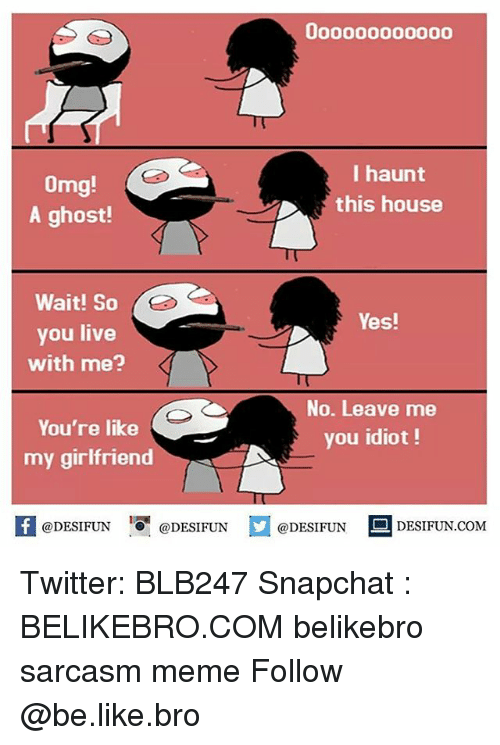 Be Like, Meme, and Memes: I haunt  omg  this house  A ghost!  Wait! So  Yes!  you live  with me?  No. Leave me  You're like  you idiot  my girlfriend  @DESIFUN  @DESIFUN  @DESIFUN  DESI FUN COM Twitter: BLB247 Snapchat : BELIKEBRO.COM belikebro sarcasm meme Follow @be.like.bro