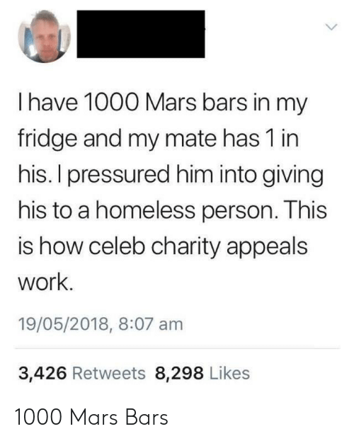 pressured: I have 1000 Mars bars in my  fridge and my mate has 1 in  his. I pressured him into giving  his to a homeless person. This  is how celeb charity appeals  work  19/05/2018, 8:07 am  3,426 Retweets 8,298 Likes 1000 Mars Bars
