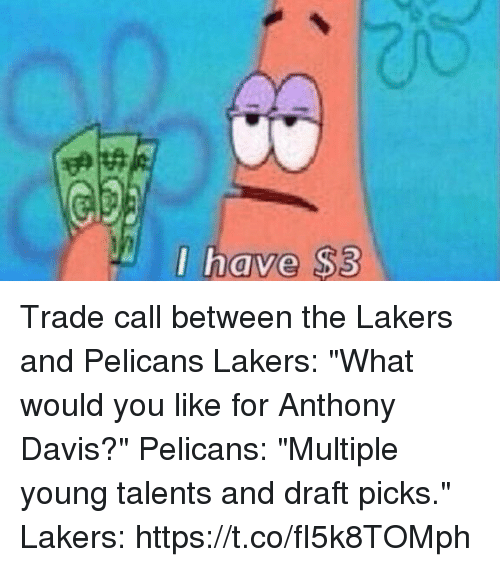 "Anthony Davis: I have $3  0 Trade call between the Lakers and Pelicans   Lakers: ""What would you like for Anthony Davis?""  Pelicans: ""Multiple young talents and draft picks.""  Lakers: https://t.co/fI5k8TOMph"