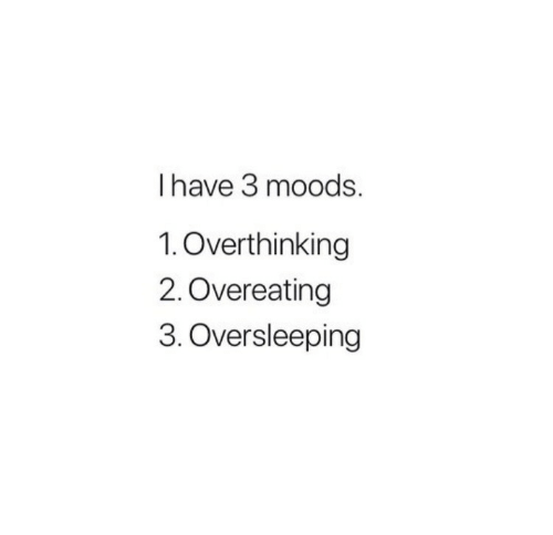 Oversleeping, Overeating, and Overthinking: I have 3 moods.  1.Overthinking  2.Overeating  3. Oversleeping