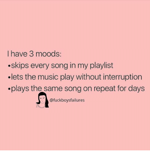 Interruption: I have 3 moods:  .skips every song in my playlist  .lets the music play without interruption  .plays the same song on repeat for davs  @fuckboysfailures