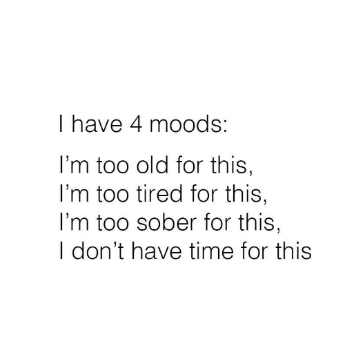 dont-have-time: I have 4 moods:  I'm too old for this,  I'm too tired for this,  l'm too sober for this,  I don't have time for this