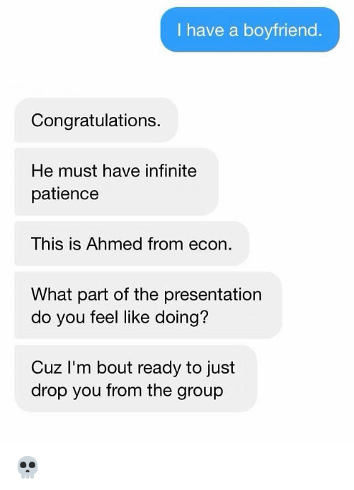 Memes, Congratulations, and Patience: I have a boyfriend  Congratulations.  He must have infinite  patience  This is Ahmed from econ  What part of the presentation  do you feel like doing?  Cuz I'm bout ready to just  drop you from the group 💀