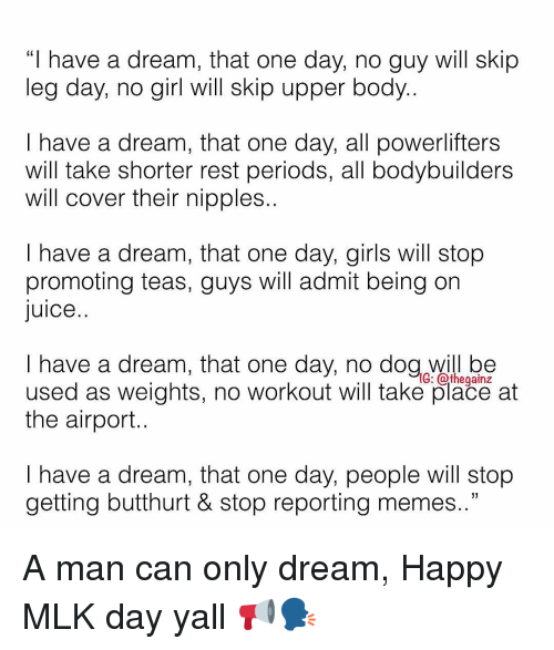"No Dog: ""I have a dream, that one day, no guy will skip  leg day, no girl will skip upper body..  I have a dream, that one day, all powerlifters  will take shorter rest periods, all bodybullders  will cover their nipples..  I have a dream, that one day, girls will stop  promoting teas, guys will admit being on  Juice..  I have a dream, that one day, no dog will be  used as weights, no workout will take place at  the airport.  G: athegainz  I have a dream, that one day, people will stop  getting butthurt & stop reportina memes.."" A man can only dream, Happy MLK day yall 📢🗣"