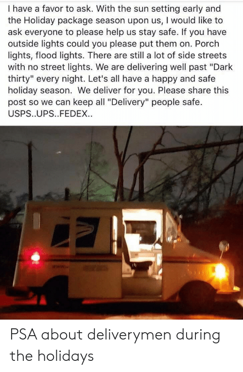 """Streets, Ups, and Fedex: I have a favor to ask. With the sun setting early and  the Holiday package season upon us, I would like to  ask everyone to please help us stay safe. If you have  outside lights could you please put them on. Porch  lights, flood lights. There are still a lot of side streets  with no street lights. We are delivering well past """"Dark  thirty"""" every night. Let's all have a happy and safe  holiday season. We deliver for you. Please share this  post so we can keep all """"Delivery"""" people safe.  USPS..UPS..FEDEX. PSA about deliverymen during the holidays"""