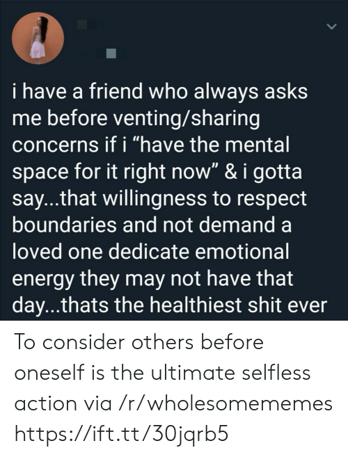 "dedicate: i have a friend who always asks  me before venting/sharing  concerns if i ""have the mental  space for it right now"" & i gotta  say...that willingness to respect  boundaries and not demand a  loved one dedicate emotional  energy they may not have that  day...thats the healthiest shit ever To consider others before oneself is the ultimate selfless action via /r/wholesomememes https://ift.tt/30jqrb5"