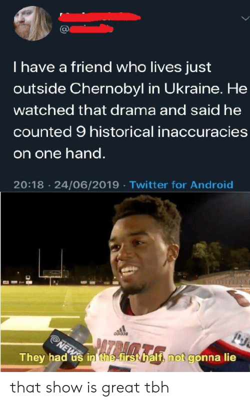 Historical: I have a friend who lives just  outside Chernobyl in Ukraine. He  watched that drama and said he  counted 9 historical inaccuracies  on one hand.  20:18 24/06/2019 Twitter for Android  NEWS  They had us in the firsthalf, not gonna lie that show is great tbh