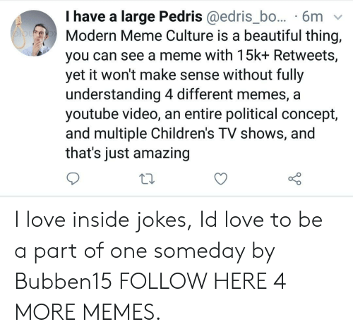 Memes A: I have a large Pedris @edris_bo... 6mv  Modern Meme Culture is a beautiful thing,  you can see a meme with 15k+ Retweets,  yet it won't make sense without fully  understanding 4 different memes, a  youtube video, an entire political concept,  and multiple Children's TV shows, and  that's just amazing I love inside jokes, Id love to be a part of one someday by Bubben15 FOLLOW HERE 4 MORE MEMES.