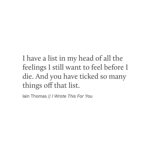 Head, All The, and Thomas: I have a list in my head of all the  feelings I still want to feel before I  die. And you have ticked so many  things off that list.  lain Thomas //I Wrote This For You