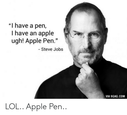 "Apple Pen: ""I have a pen,  I have an apple  ugh! Apple Pen.""  Steve Jobs  VIA 9GAG.COM LOL.. Apple Pen.."