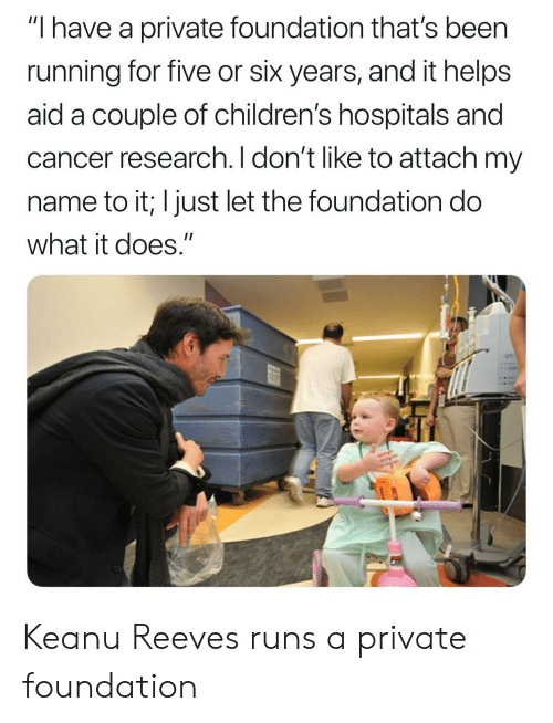 """Cancer, Helps, and Running: """"I have a private foundation that's been  running for five or six years, and it helps  aid a couple of children's hospitals and  cancer research. I don't like to attach my  name to it; I just let the foundation do  what it does."""" Keanu Reeves runs a private foundation"""