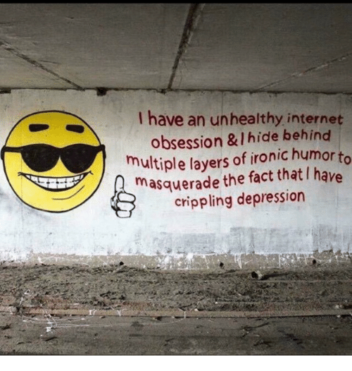 Internet, Ironic, and Depression: I have an unhealthy internet  obsession & I hide behind  multiple layers of ironic humor  masquerade the fact that I have  crippling depression  to