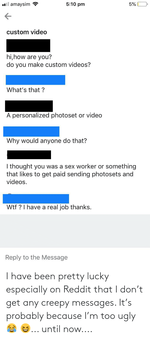 Creepy: I have been pretty lucky especially on Reddit that I don't get any creepy messages. It's probably because I'm too ugly 😂 😆... until now....