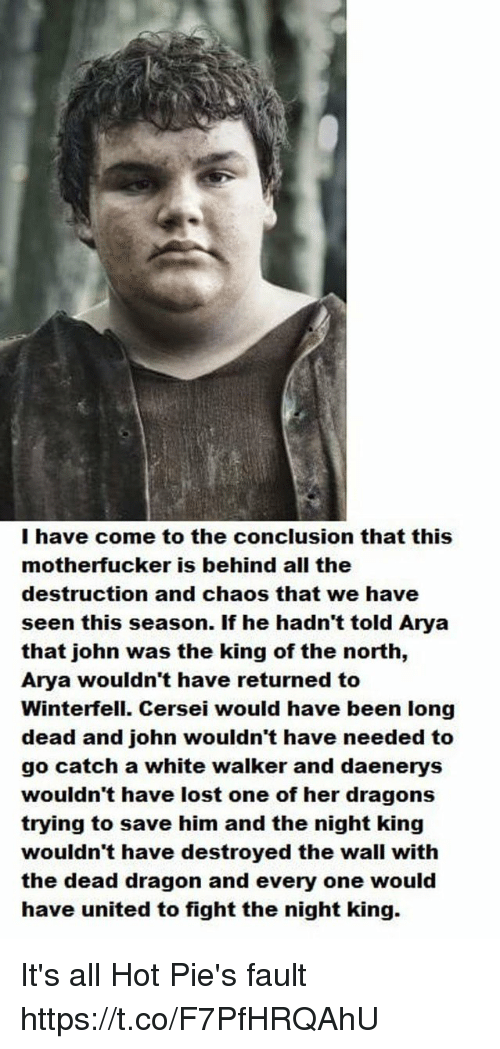 Lost, United, and White: I have come to the conclusion that this  motherfucker is behind all the  destruction and chaos that we have  seen this season. If he hadn't told Arya  that john was the king of the north,  Arya wouldn't have returned to  Winterfell. Cersei would have been long  dead and john wouldn't have needed to  go catch a white walker and daenerys  wouldn't have lost one of her dragons  trying to save him and the night king  wouldn't have destroyed the wall with  the dead dragon and every one would  have united to fight the night king. It's all Hot Pie's fault https://t.co/F7PfHRQAhU
