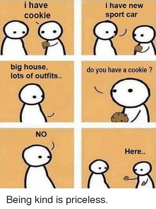 Dank, House, and Being Kind: i have  cookie  i have new  sport car  big house,  lots of outfits..  do you have a cookie ?  NO  Here.. Being kind is priceless.