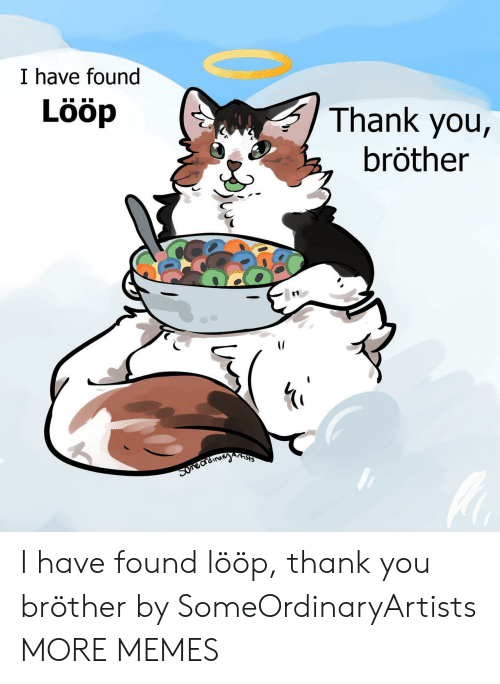 loop: I have found  Lööp  Thank you,  bröther  Arnsts  Suneardinayn I have found lööp, thank you bröther by SomeOrdinaryArtists MORE MEMES