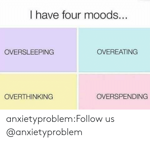 Tumblr, Blog, and Com: I have four moods  OVERSLEEPING  OVEREATING  OVERTHINKING  OVERSPENDING anxietyproblem:Follow us @anxietyproblem​