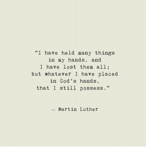 """Martin, Lost, and Martin Luther: """"I have held many things  in my hands, and  I have lost them all;  but whatever I have placed  in God's hands,  that I still possess.""""  - Martin Luther"""
