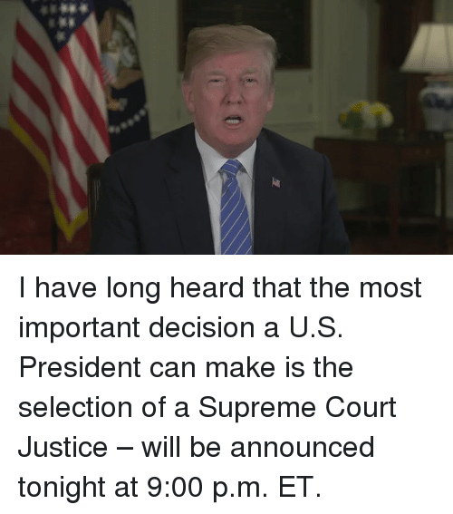 u-s-president: I have long heard that the most important decision a U.S. President can make is the selection of a Supreme Court Justice – will be announced tonight at 9:00 p.m. ET.