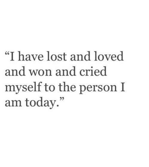 """Lost, Today, and Person: """"I have lost and loved  nd won and cried  myself to the person I  am today."""""""