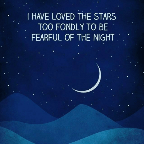 Fearful: I HAVE LOVED THE STARS  TOO FONDLY TO BE  FEARFUL OF THE NIGHT