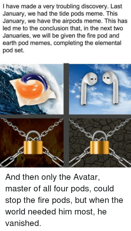 Fire, Meme, and Memes: I have made a very troubling discovery. Last  January, we had the tide pods meme. This  January, we have the airpods meme. This has  led me to the conclusion that, in the next two  Januaries, we will be given the fire pod and  earth pod memes, completing the elemental  pod set. And then only the Avatar, master of all four pods, could stop the fire pods, but when the world needed him most, he vanished.