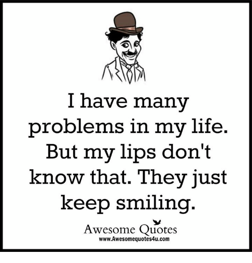 awesome quotes: I have many  problems in my life.  But my lips don't  know that. They just  keep smiling  Awesome Quotes  www.Awesomequotes4u.com