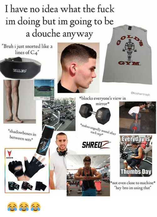 Bruh, Fuck, and Mirror: I have no idea what the fuck  im doing but im going to be  a douche any way  a douche anyway  Bruh i just snorted like 2  lines of C.4  VALEO  Okoshertrosh  *blocks everyone's view in  mirror*  makes un  s ungodly sound after  each rep*  shadowboxes in  between sets  Evervdayis  SHRED  AEGIS  Tiumbs Day  not even close to machine  hey bro im using that 😂😂😂