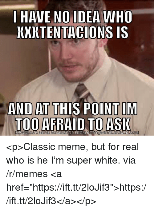 "Ions: I HAVE NO IDEA WHO  XXXTENTAC IS  IONS  AND AT THIS POINT IM  TOO AFRAID TO ASI  R FROM HTT  P//MEMECRUNCH COM <p>Classic meme, but for real who is he I'm super white. via /r/memes <a href=""https://ift.tt/2loJif3"">https://ift.tt/2loJif3</a></p>"