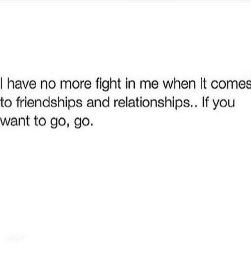 Relationships, Fight, and You: I have no more fight in me when It comes  to friendships and relationships.. If you  want to go, go.
