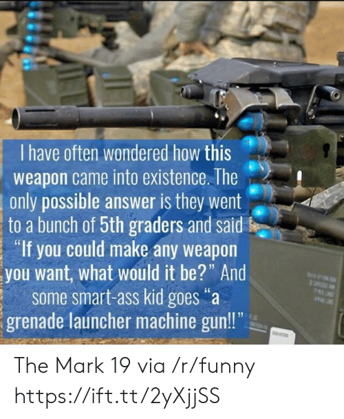 "Machine Gun: I have often wondered how this  weapon came into existence. The  only possible answer is they went  to a bunch of 5th graders and said  ""If you could make any weapon  you want, what would it be?"" And  some smart-ass kid goes""a  grenade launcher machine gun!! The Mark 19 via /r/funny https://ift.tt/2yXjjSS"