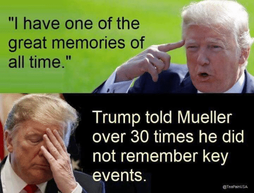 """Time, Trump, and Key: """"I have one of the  great memories of  all time.""""  Trump told Mueller  over 30 times he did  not remember key  events.  @TeaPainUSA"""