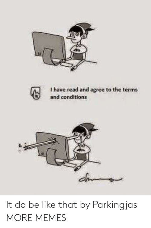 Be Like, Dank, and Memes: I have read and agree to the terms  and conditions  ch It do be like that by Parkingjas MORE MEMES