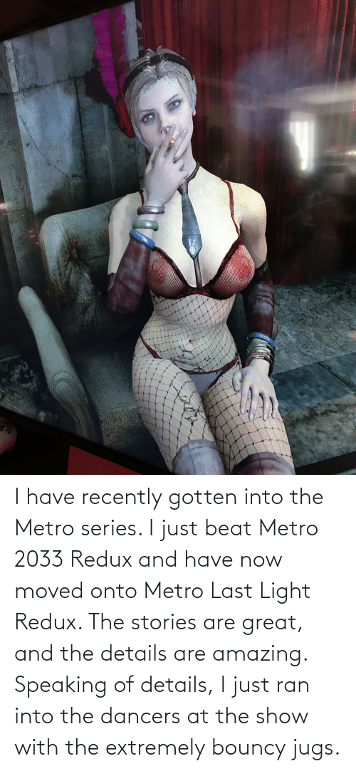 metro 2033: I have recently gotten into the Metro series. I just beat Metro 2033 Redux and have now moved onto Metro Last Light Redux. The stories are great, and the details are amazing. Speaking of details, I just ran into the dancers at the show with the extremely bouncy jugs.