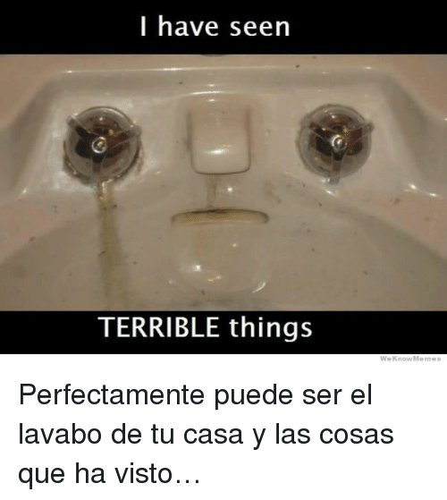 Que, Seen, and Terrible: I have seen  TERRIBLE things  WeKnowMemes <p>Perfectamente puede ser el lavabo de tu casa y las cosas que ha visto&hellip;</p>