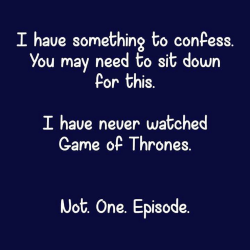 Game of Thrones, Memes, and Game: I have something to confess  You may need to sit down  Por this.  I have never watched  Game of Thrones.  Uot. One. Episode