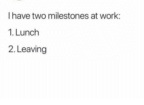 Funny, Work, and Leaving: I have two milestones at work:  1. Lunch  2. Leaving